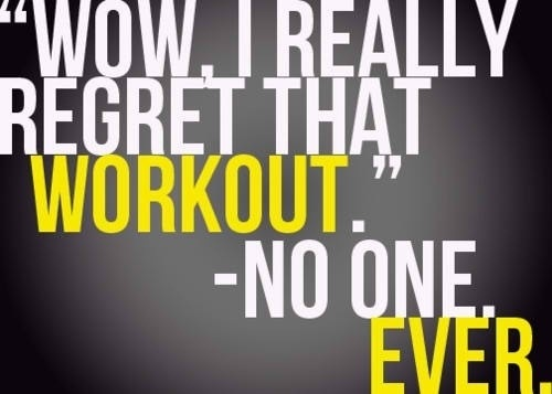 """""""Wow, I really regret that workout."""" - No one. Ever."""