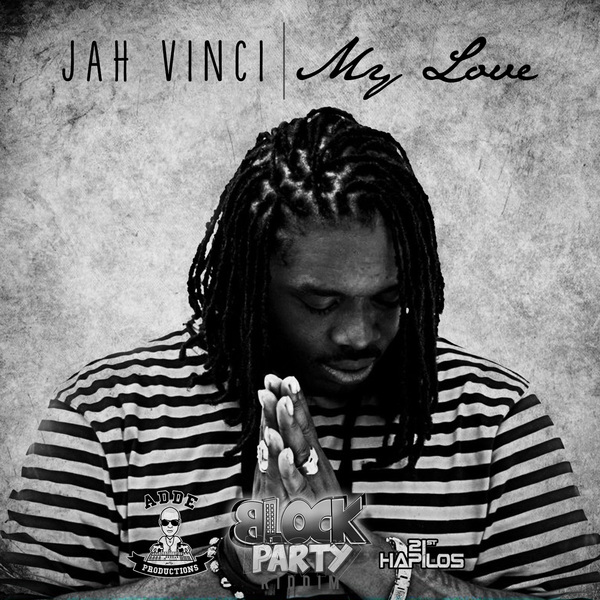 JAH VINCI - MY LOVE - BLOCK PARTY RIDDIM - SINGLE - #ITUNES 7/23/13 @addeprod @realjahvinci
