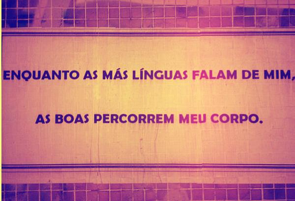 Enquanto as más línguas falam de mim, as boas percorrem o meu corpo