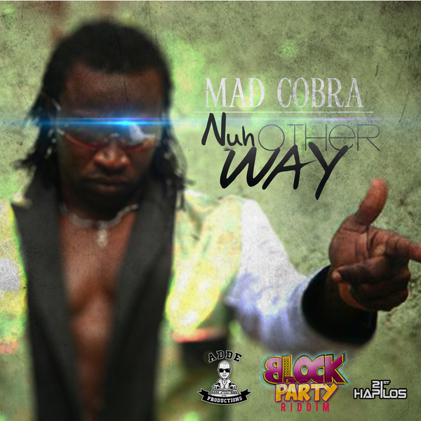 MAD COBRA - NUH OTHER WAY - BLOCK PARTY RIDDIM - SINGLE - #ITUNES 7/23/13 @addeprod @d_real_ratigan